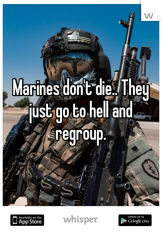Marines don't die.. They just go to hell and regroup.