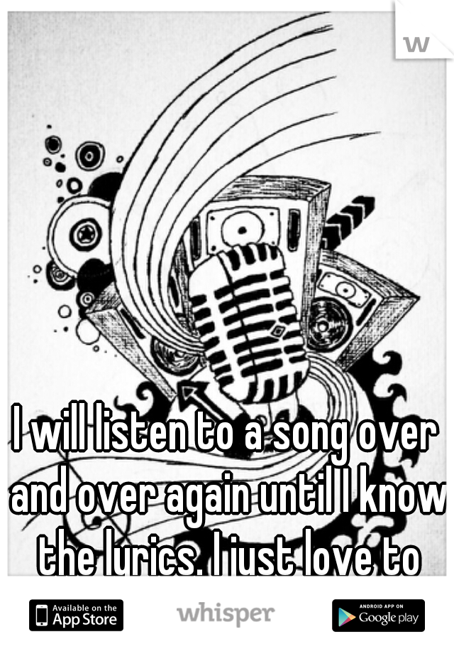 I will listen to a song over and over again until I know the lyrics. I just love to sing. <3