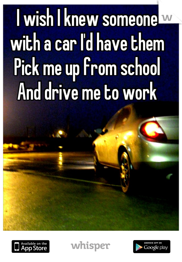 I wish I knew someone with a car I'd have them Pick me up from school And drive me to work