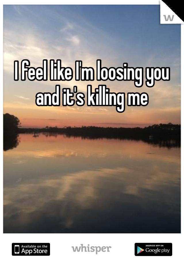 I feel like I'm loosing you and it's killing me