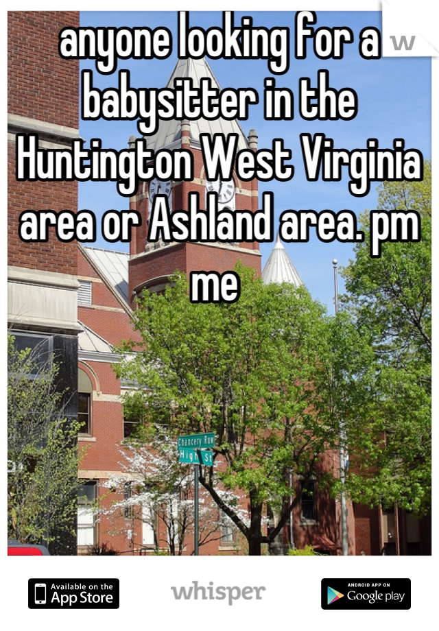 anyone looking for a babysitter in the Huntington West Virginia area or Ashland area. pm me