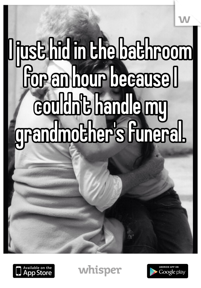 I just hid in the bathroom for an hour because I couldn't handle my grandmother's funeral.