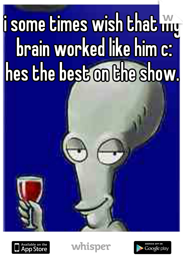 i some times wish that my brain worked like him c: hes the best on the show.