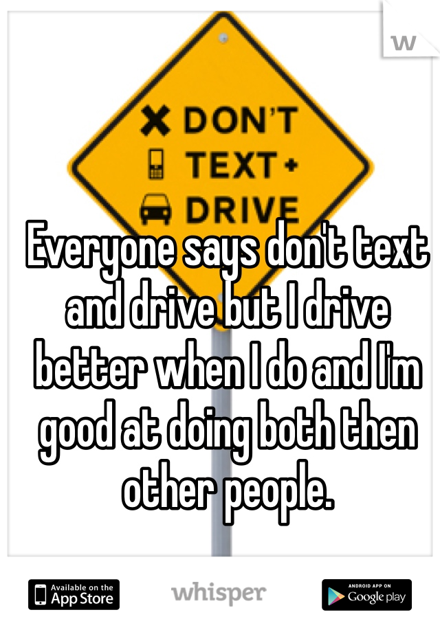Everyone says don't text and drive but I drive better when I do and I'm good at doing both then other people.