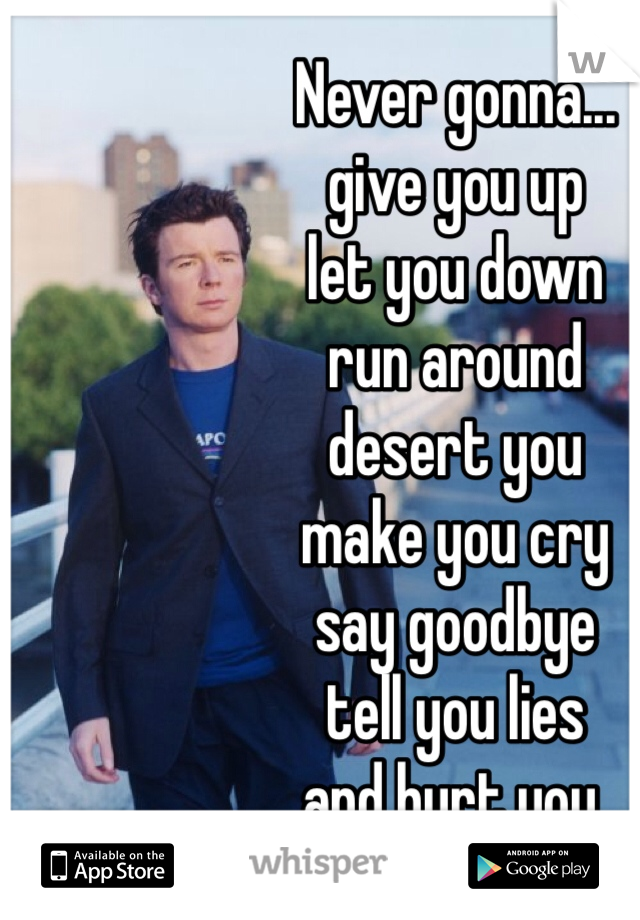 Never gonna... give you up let you down run around desert you make you cry say goodbye tell you lies and hurt you.