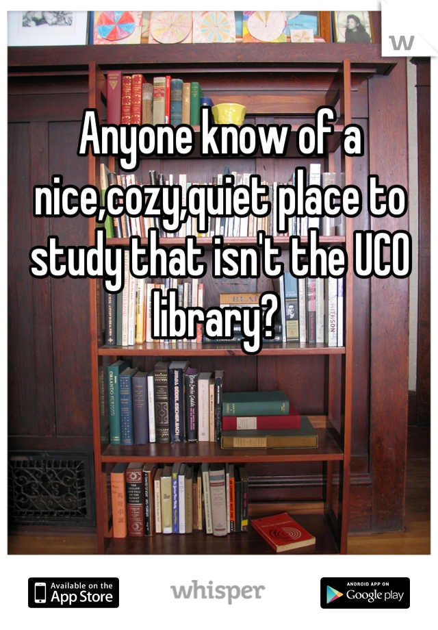 Anyone know of a nice,cozy,quiet place to study that isn't the UCO library?