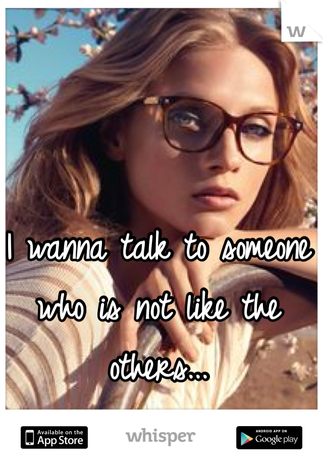 I wanna talk to someone who is not like the others...