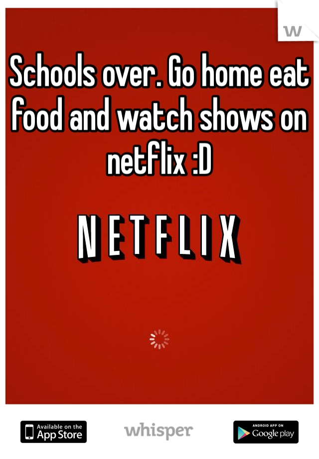 Schools over. Go home eat food and watch shows on netflix :D