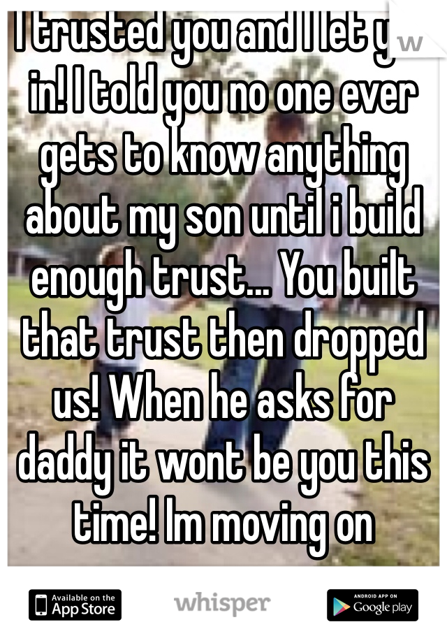 I trusted you and I let you in! I told you no one ever gets to know anything about my son until i build enough trust... You built that trust then dropped us! When he asks for daddy it wont be you this time! Im moving on