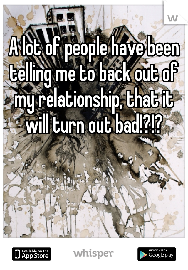 A lot of people have been telling me to back out of my relationship, that it will turn out bad!?!?