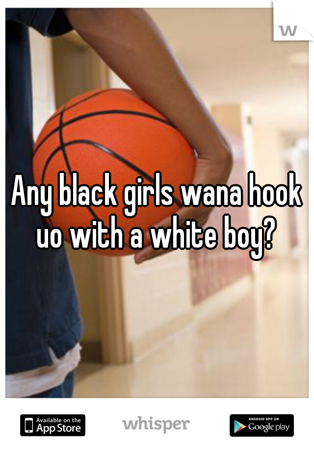 Any black girls wana hook uo with a white boy?