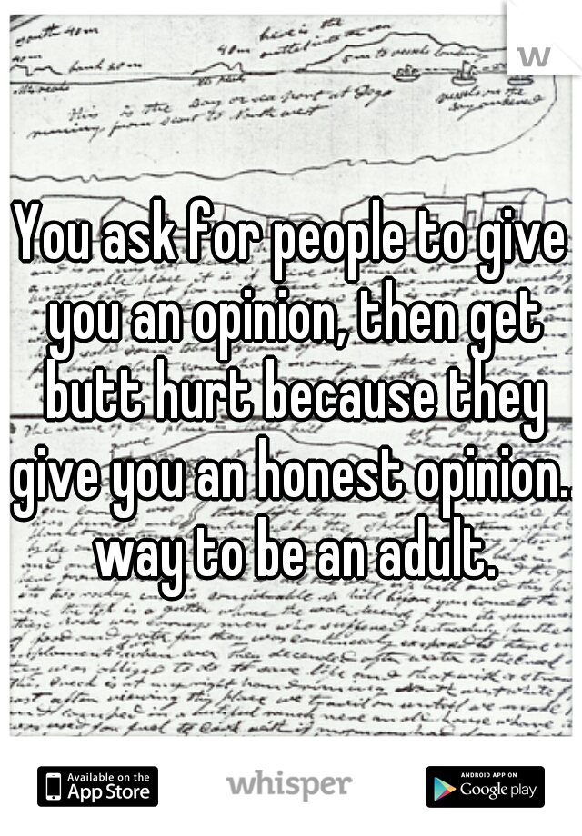 You ask for people to give you an opinion, then get butt hurt because they give you an honest opinion.. way to be an adult.
