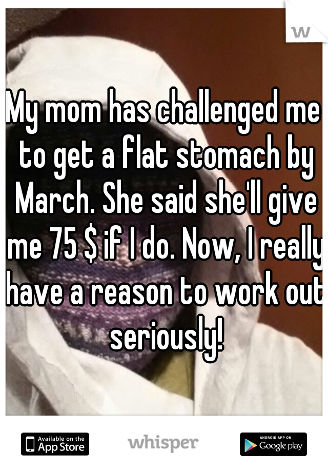 My mom has challenged me to get a flat stomach by March. She said she'll give me 75 $ if I do. Now, I really have a reason to work out seriously!