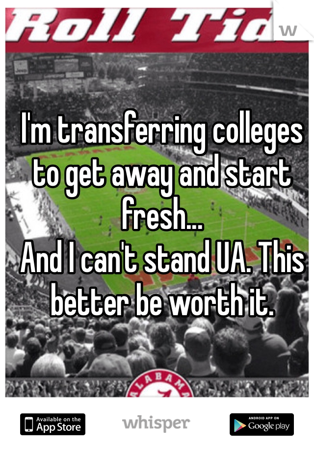 I'm transferring colleges to get away and start fresh...  And I can't stand UA. This better be worth it.