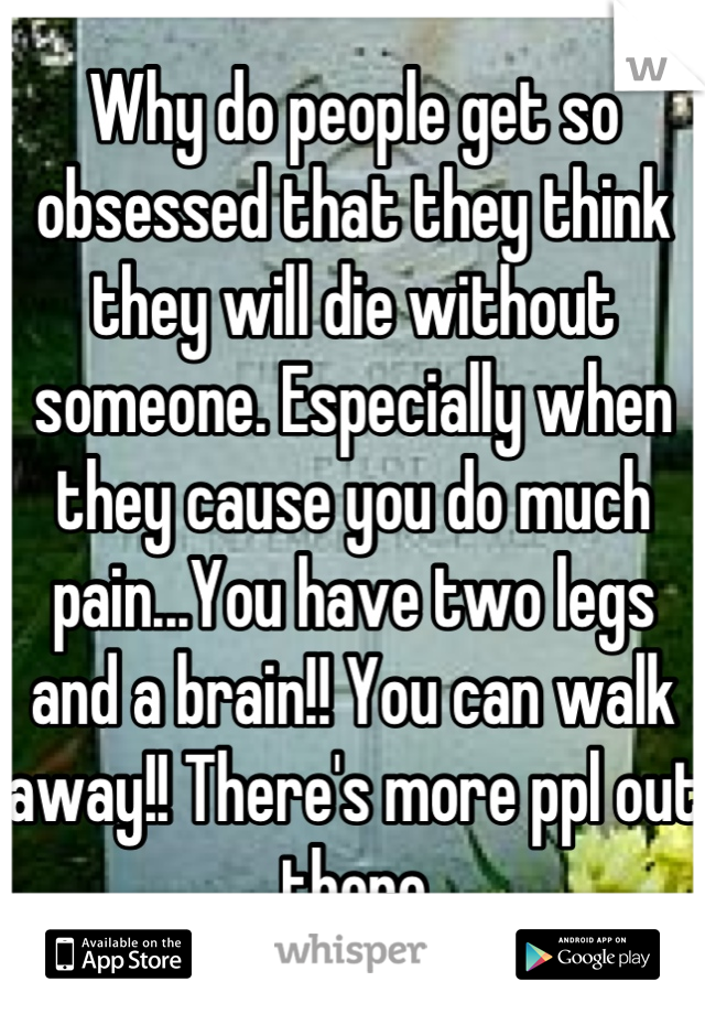 Why do people get so obsessed that they think they will die without someone. Especially when they cause you do much pain...You have two legs and a brain!! You can walk away!! There's more ppl out there