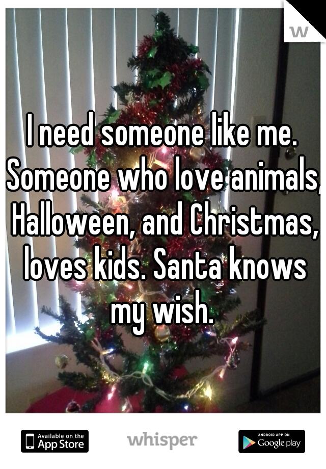 I need someone like me. Someone who love animals, Halloween, and Christmas, loves kids. Santa knows my wish.
