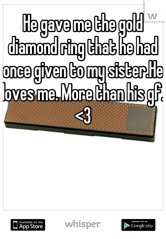 He gave me the gold diamond ring that he had once given to my sister.He loves me. More than his gf. <3