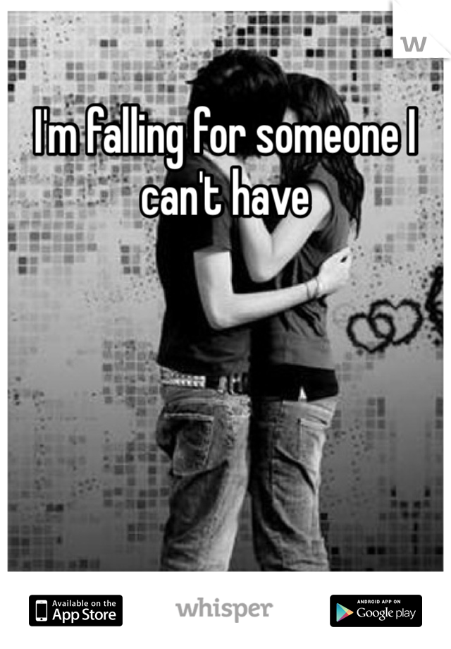 I'm falling for someone I can't have