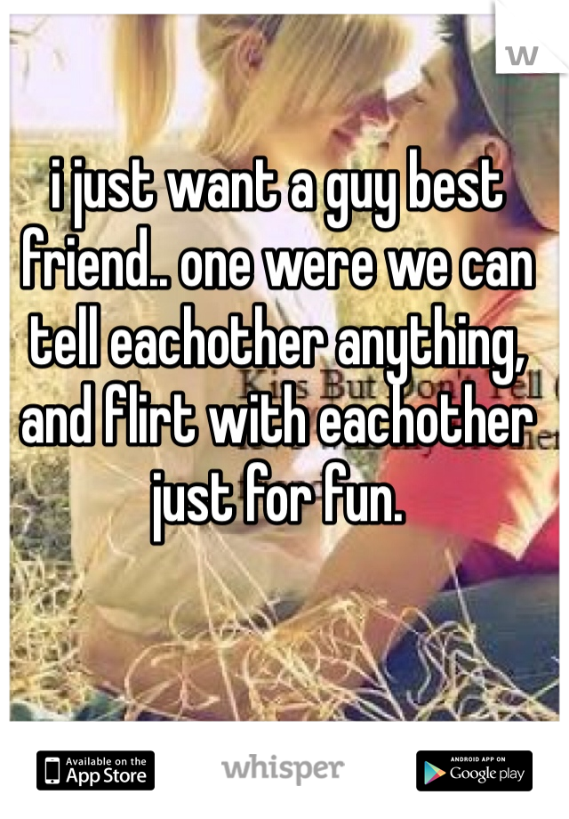 i just want a guy best friend.. one were we can tell eachother anything, and flirt with eachother just for fun.