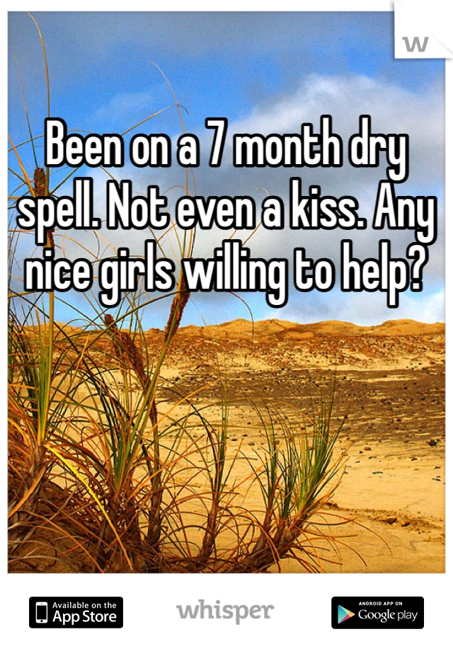 Been on a 7 month dry spell. Not even a kiss. Any nice girls willing to help?