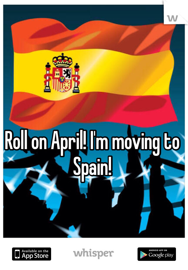 Roll on April! I'm moving to Spain!