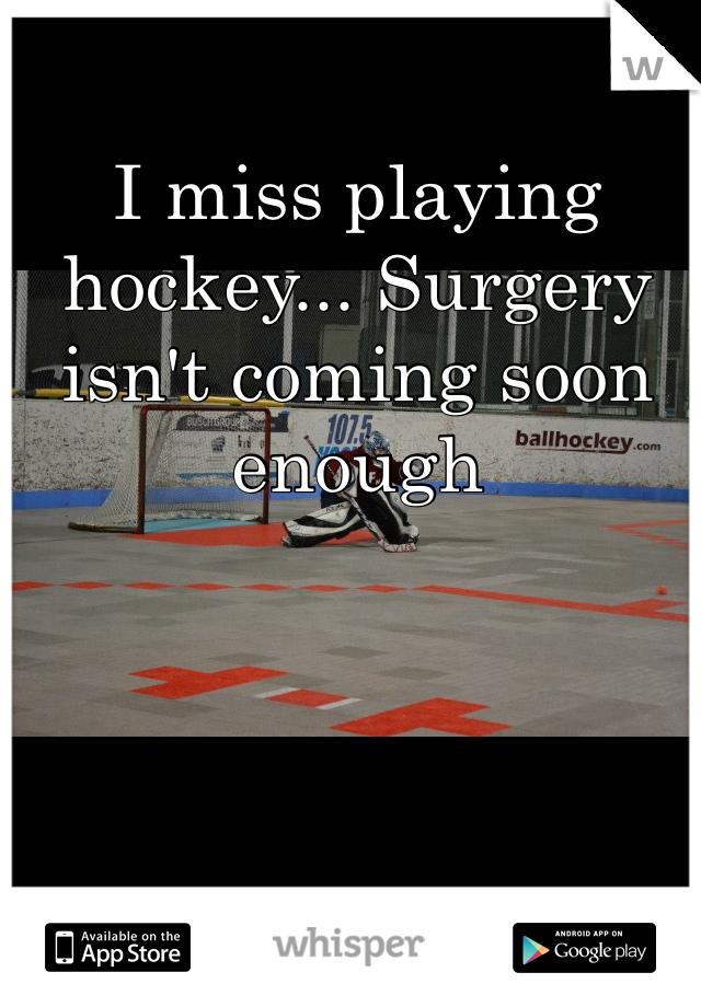 I miss playing hockey... Surgery isn't coming soon enough