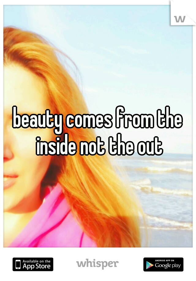 beauty comes from the inside not the out