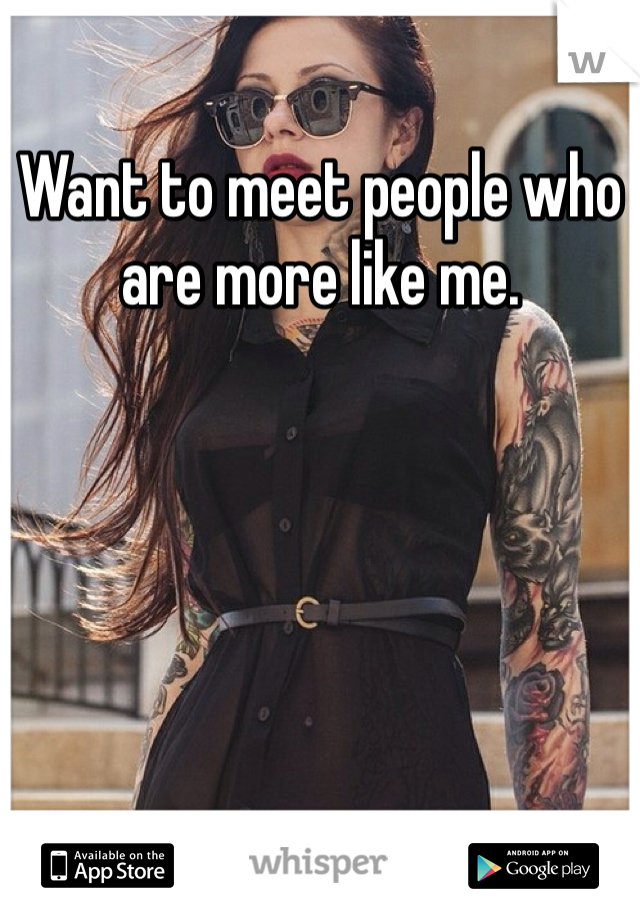 Want to meet people who are more like me.