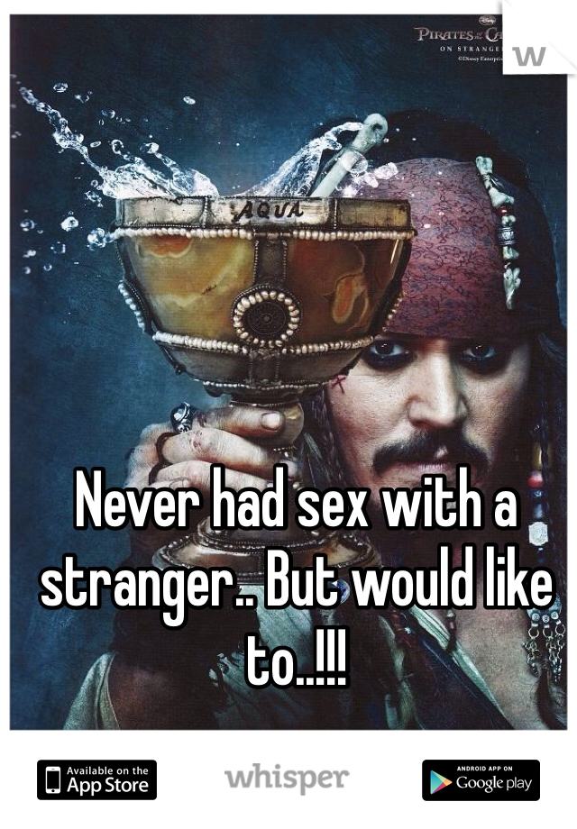Never had sex with a stranger.. But would like to..!!!