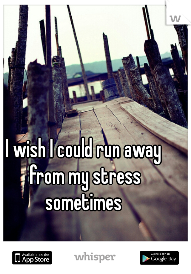 I wish I could run away from my stress sometimes