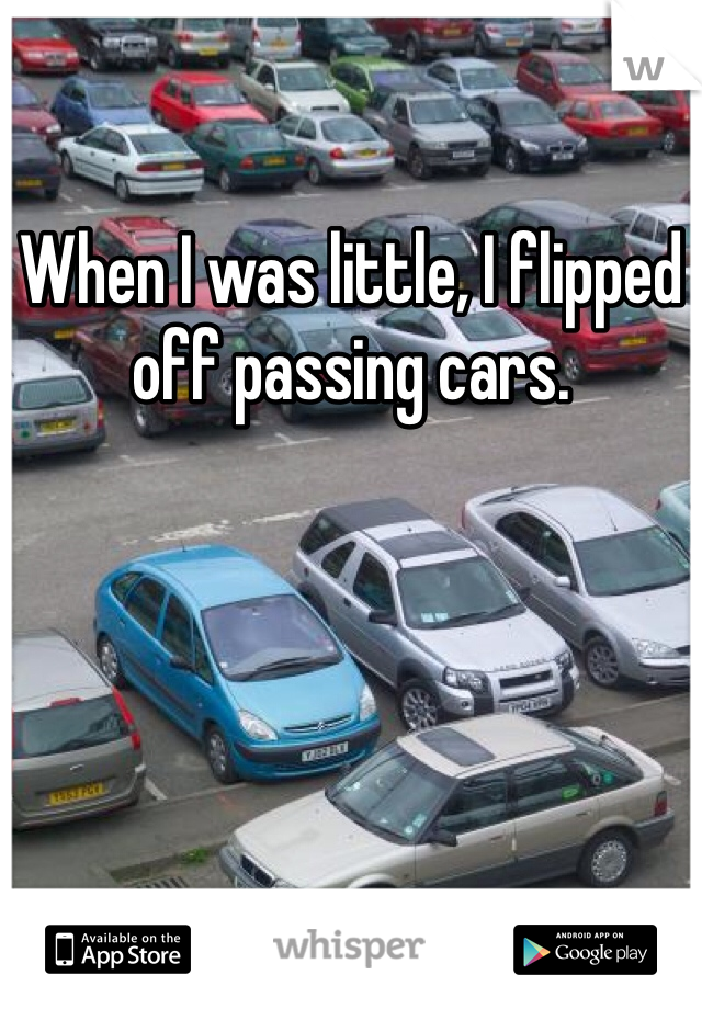 When I was little, I flipped off passing cars.