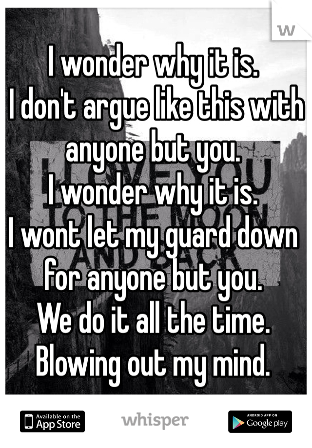 I wonder why it is.  I don't argue like this with anyone but you.  I wonder why it is.  I wont let my guard down for anyone but you.  We do it all the time.  Blowing out my mind.