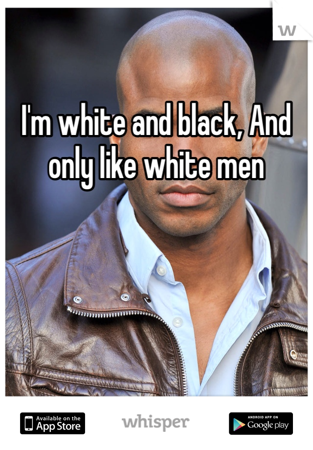 I'm white and black, And only like white men
