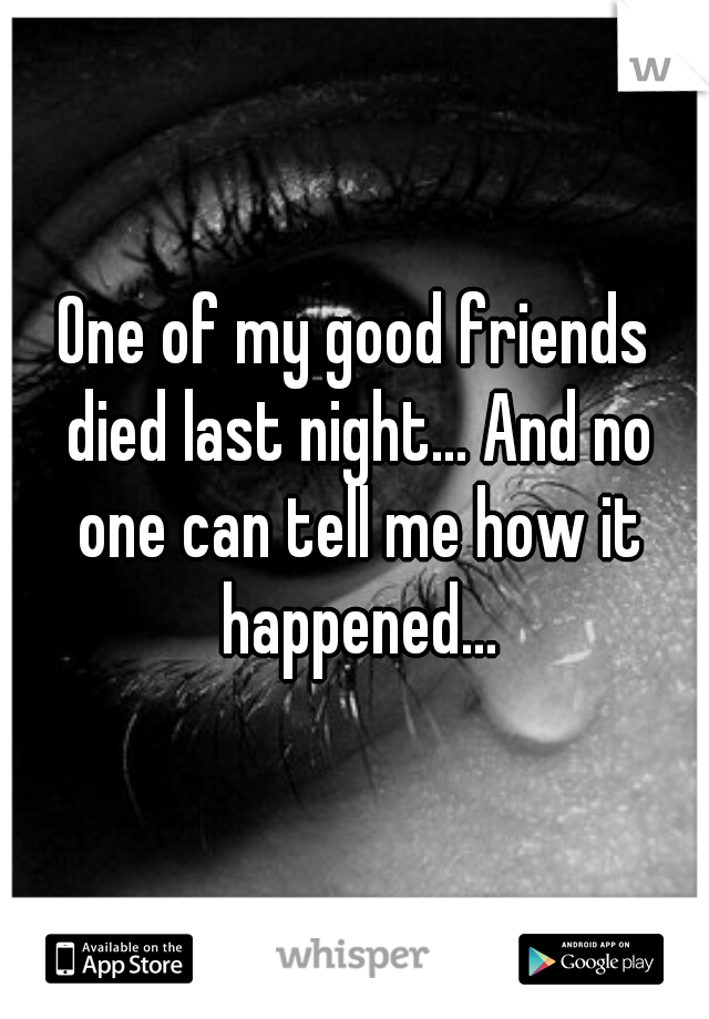 One of my good friends died last night... And no one can tell me how it happened...