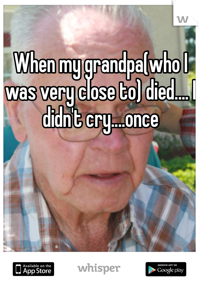 When my grandpa(who I was very close to) died.... I didn't cry....once