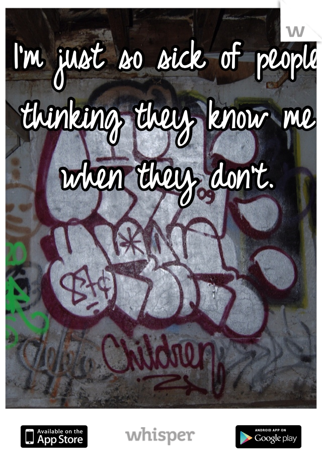 I'm just so sick of people thinking they know me when they don't.