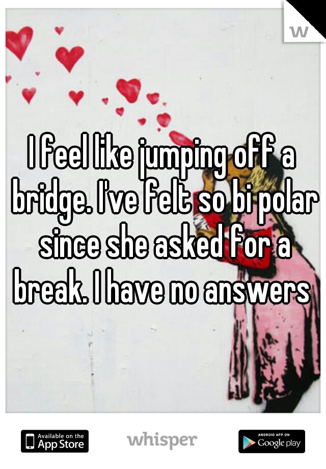 I feel like jumping off a bridge. I've felt so bi polar since she asked for a break. I have no answers