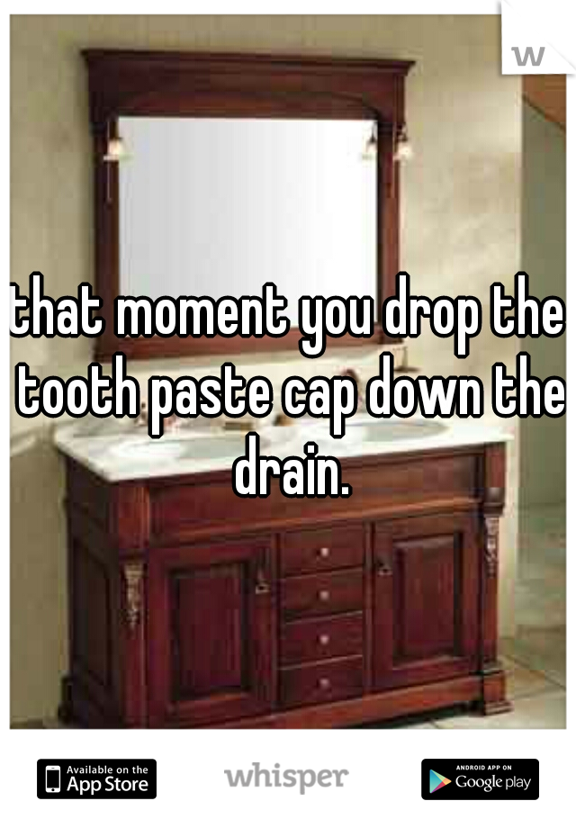 that moment you drop the tooth paste cap down the drain.