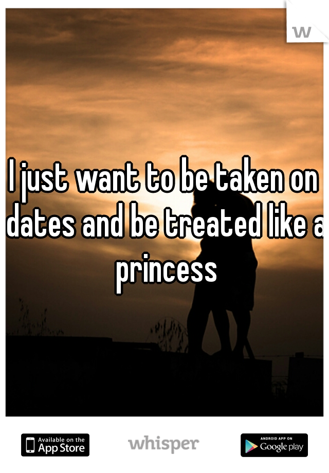 I just want to be taken on dates and be treated like a princess