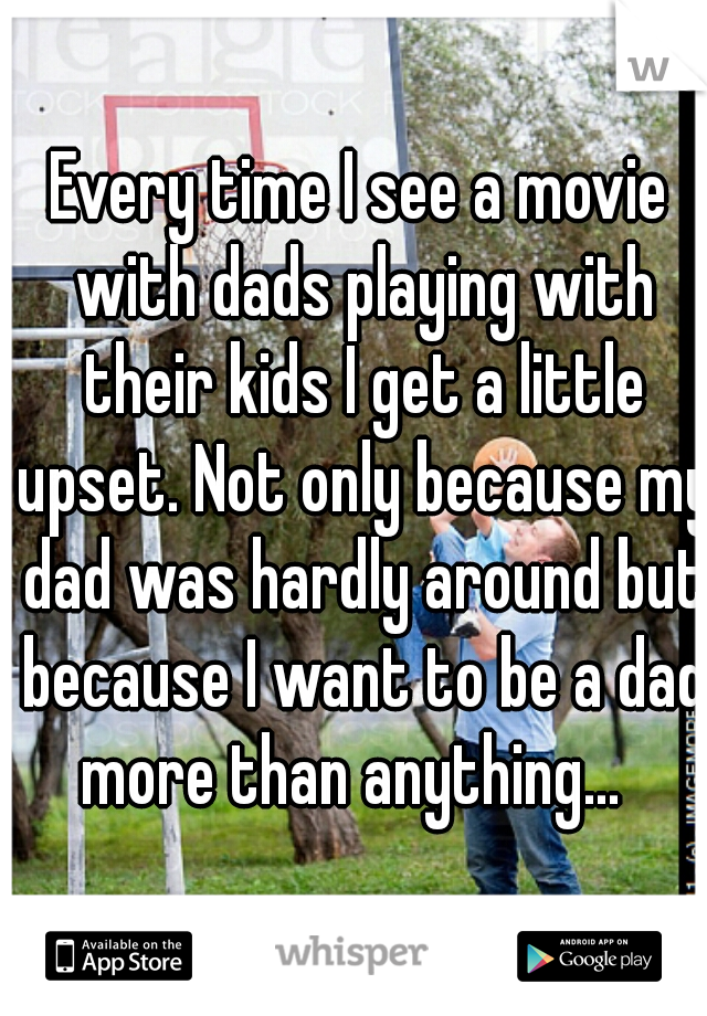 Every time I see a movie with dads playing with their kids I get a little upset. Not only because my dad was hardly around but because I want to be a dad more than anything...
