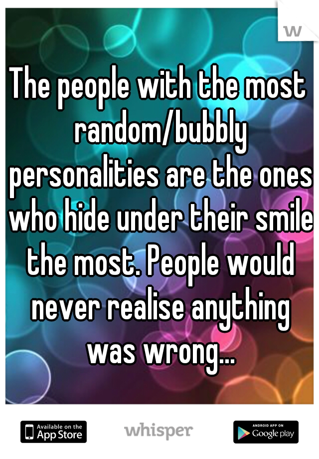 The people with the most random/bubbly personalities are the ones who hide under their smile the most. People would never realise anything was wrong...