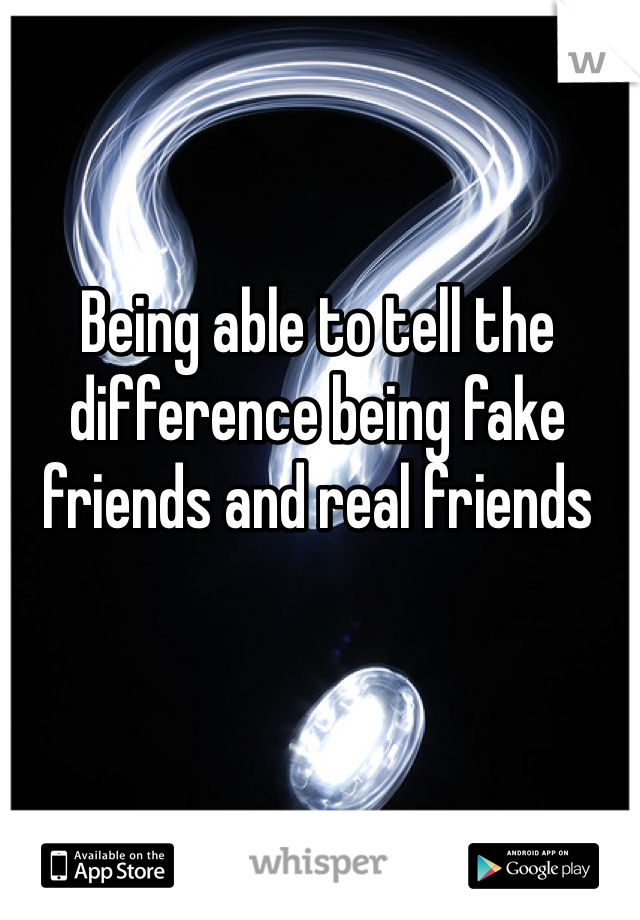 Being able to tell the difference being fake friends and real friends
