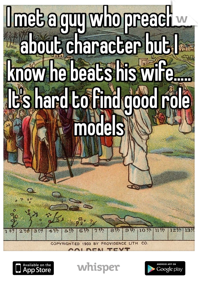 I met a guy who preached about character but I know he beats his wife..... It's hard to find good role models