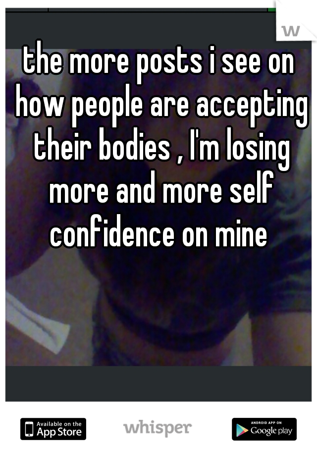 the more posts i see on how people are accepting their bodies , I'm losing more and more self confidence on mine