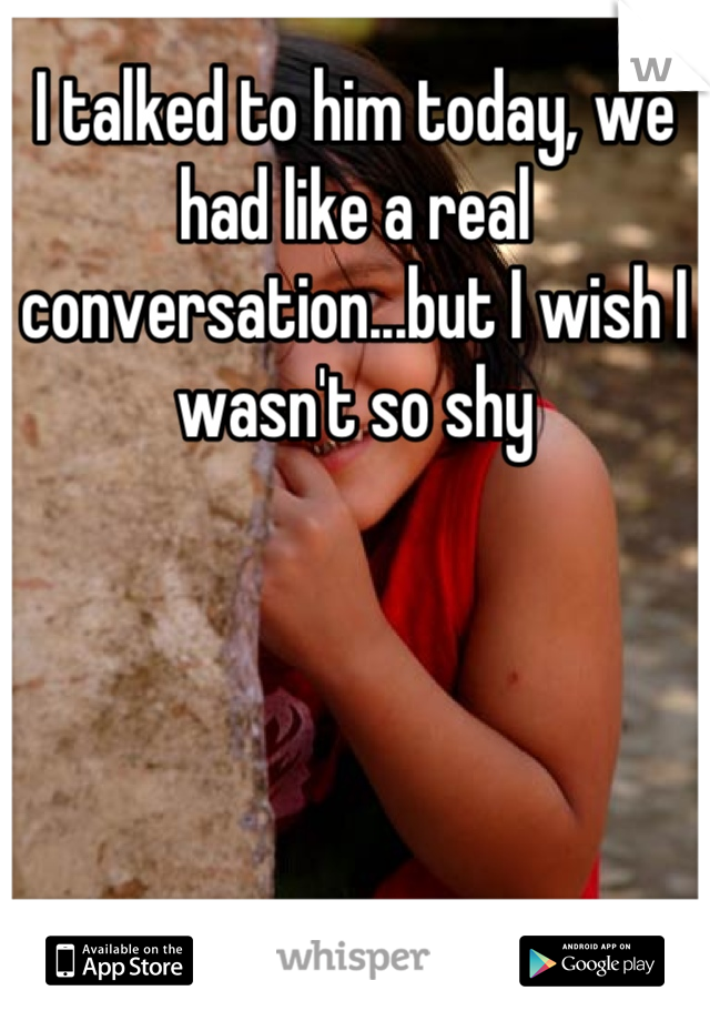 I talked to him today, we had like a real conversation...but I wish I wasn't so shy