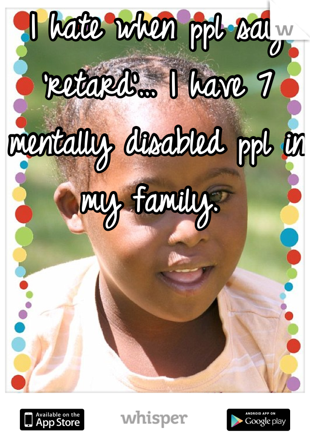 I hate when ppl say 'retard'… I have 7 mentally disabled ppl in my family.