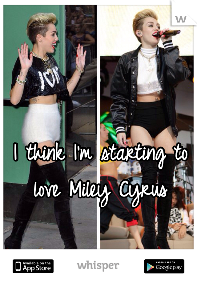 I think I'm starting to love Miley Cyrus