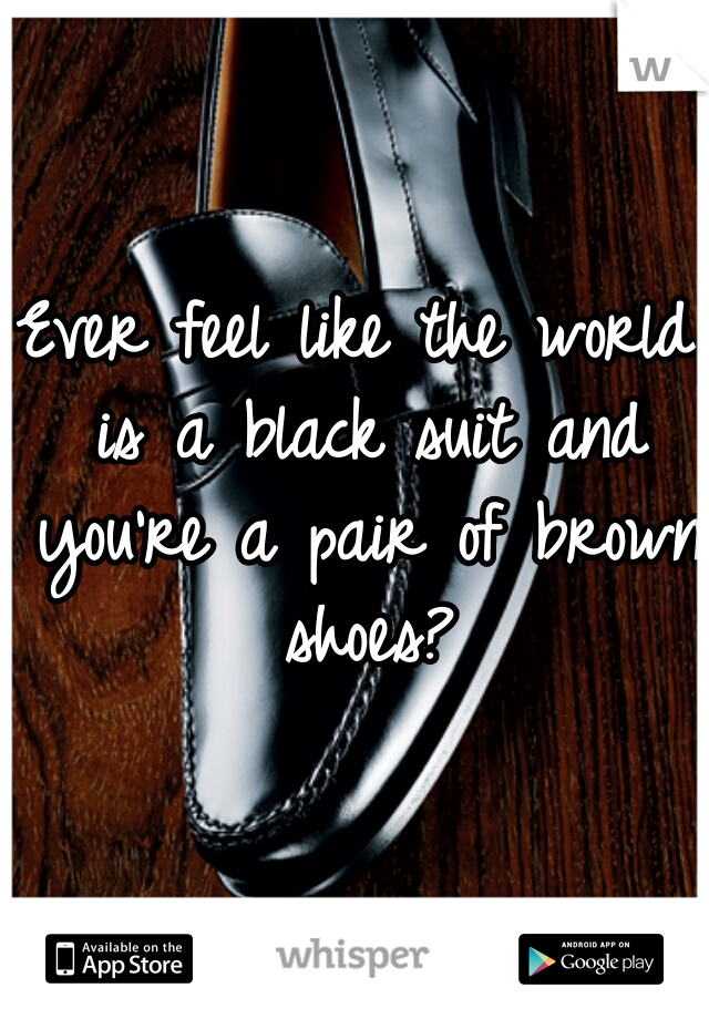 Ever feel like the world is a black suit and you're a pair of brown shoes?