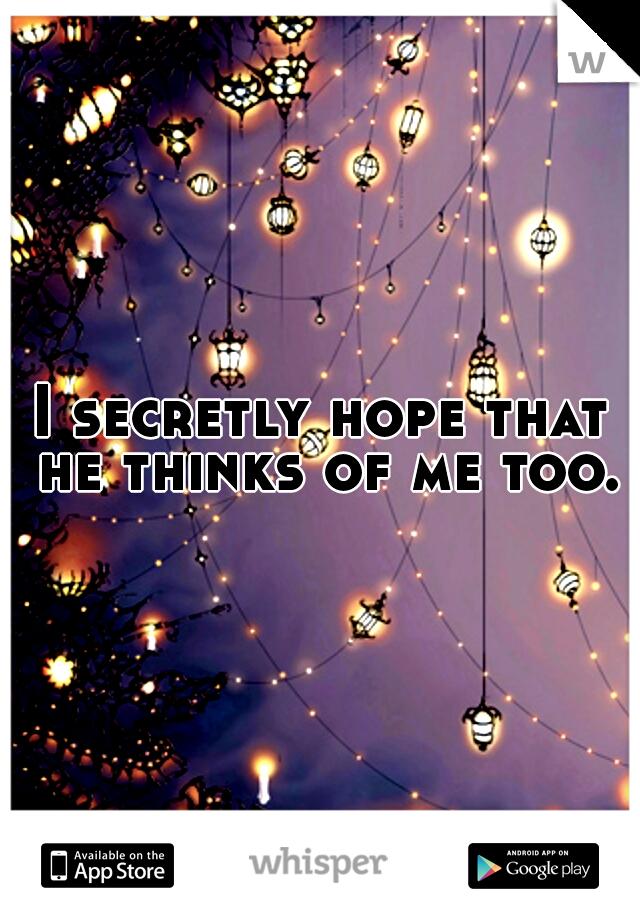I secretly hope that he thinks of me too.