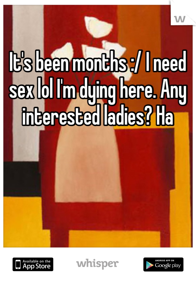 It's been months :/ I need sex lol I'm dying here. Any interested ladies? Ha